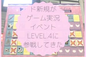 ド新規がゲーム実況イベントLEVEL.4に参戦してきた